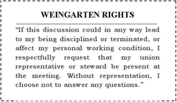 "WEINGARTEN RIGHTS: ""If this discussion could in any way lead to my being disciplined or terminated, or affect my personal working condition, I respectfully request that my union representative or steward be present at the meeting. Without representation, I choose not to answer any questions."""